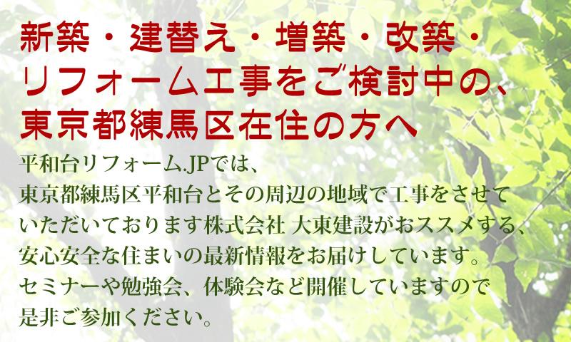 新築・建替え・増築・改築・ リフォーム工事をご検討中の、 東京都練馬区在住の方へ。平和台リフォーム.JPでは、 東京都練馬区平和台とその周辺の地域で工事をさせて いただいております株式会社 大東建設がおススメする、 安心安全な住まいの最新情報をお届けしています。 セミナーや勉強会、体験会など開催していますので 是非ご参加ください。